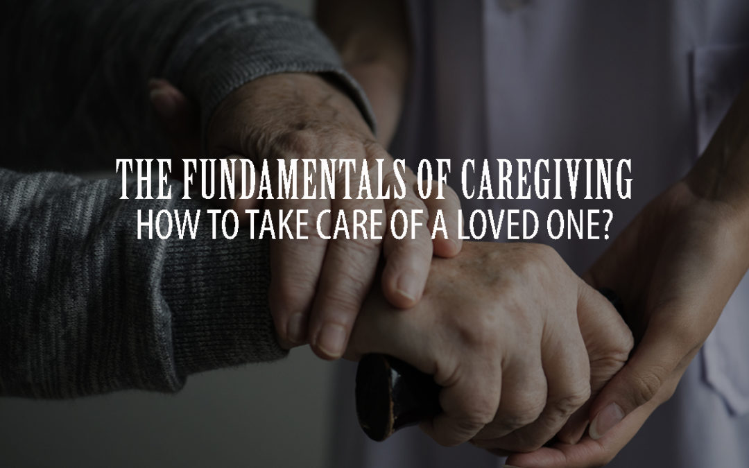 The Fundamentals of Caregiving: How to Take Care of a Loved One?