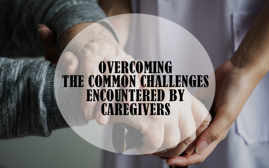 Overcoming the Common Challenges Encountered by Caregivers