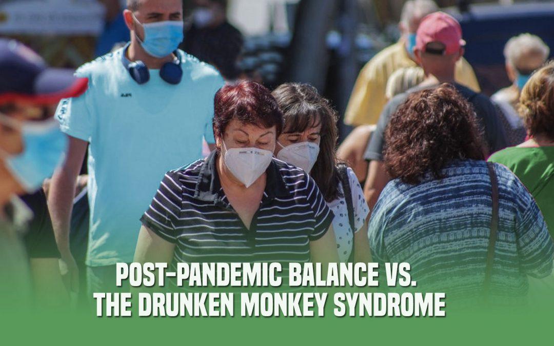 Post-pandemic Balance vs The Drunken Monkey Syndrome
